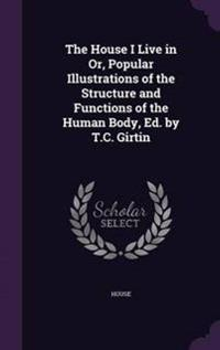 The House I Live in Or, Popular Illustrations of the Structure and Functions of the Human Body, Ed. by T.C. Girtin