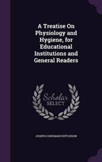 A Treatise on Physiology and Hygiene, for Educational Institutions and General Readers