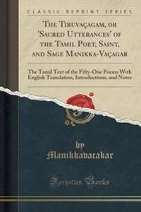 The Tiruvacagam, or 'Sacred Utterances' of the Tamil Poet, Saint, and Sage Manikka-Vacagar
