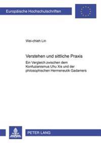 Verstehen Und Sittliche Praxis: Ein Vergleich Zwischen Dem Konfuzianismus Zhu Xis Und Der Philosophischen Hermeneutik Gadamers