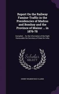 Report on the Railway Famine-Traffic in the Presidencies of Madras and Bombay and the Province of Maisur ... in 1876-78