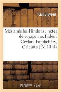 Mes Amis Les Hindous: Notes de Voyage Aux Indes: Ceylan, Pondichery, Calcutta