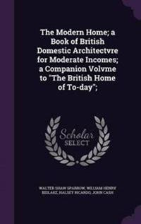 The Modern Home; A Book of British Domestic Architectvre for Moderate Incomes; A Companion Volvme to the British Home of To-Day;