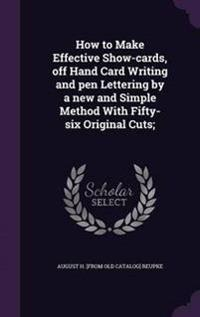 How to Make Effective Show-Cards, Off Hand Card Writing and Pen Lettering by a New and Simple Method with Fifty-Six Original Cuts;