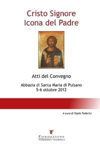 Cristo Signore Icona del Padre - Atti del Convegno - Abbazia Di Santa Maria Di Pulsano - 5-6 Ottobre 2012