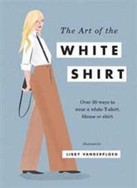 The Art of the White Shirt: Over 30 Ways to Wear a White T-Shirt, Blouse or Shirt