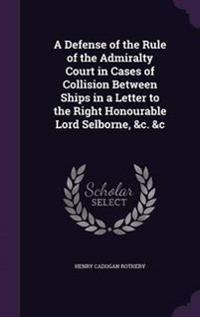 A Defense of the Rule of the Admiralty Court in Cases of Collision Between Ships in a Letter to the Right Honourable Lord Selborne, &C. &C