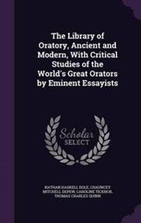 The Library of Oratory, Ancient and Modern, with Critical Studies of the World's Great Orators by Eminent Essayists