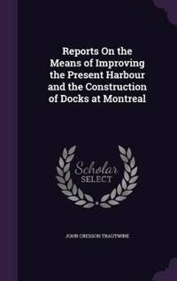 Reports on the Means of Improving the Present Harbour and the Construction of Docks at Montreal