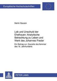 """Lob Und Unschuld Der Ehefrauen: Analytische Betrachtungen Zu Leben Und Werk Des Johannes Freder: Ein Beitrag Zur """"Querelle Des Femmes"""" Des 16. Jahrhun"""