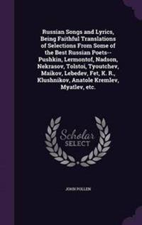 Russian Songs and Lyrics, Being Faithful Translations of Selections from Some of the Best Russian Poets--Pushkin, Lermontof, Nadson, Nekrasov, Tolstoi, Tyoutchev, Maikov, Lebedev, Fet, K. R., Klushnikov, Anatole Kremlev, Myatlev, Etc.