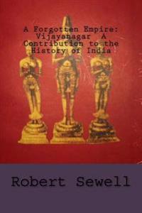 A Forgotten Empire: Vijayanagar a Contribution to the History of India