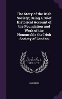 The Story of the Irish Society; Being a Brief Historical Account of the Foundation and Work of the Honourable the Irish Society of London