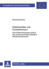 Erlebniswelten Und Fernsehkonsum: Eine Praeferenztypologie Anhand Des Grades Psychogen-Defizitaerer Rezipientenstrukturen