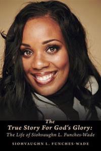 The True Story for God's Glory: The Life of Siohvaughn L. Funches-Wade