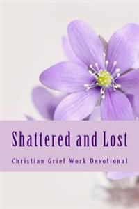 Shattered and Lost: Seven Day Bibilical Grief Work Devotional
