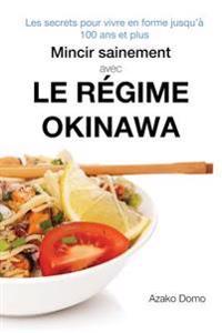 Mincir Sainement Avec Le Regime Okinawa: Les Secrets Pour Vivre En Forme Jusqu'a 100 ANS Et Plus - Inclus 21 Recettes Minceur