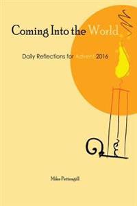 Coming Into the World: Daily Reflections for Advent 2016