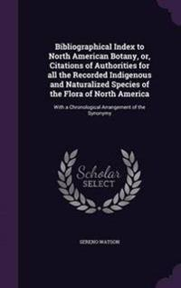 Bibliographical Index to North American Botany, Or, Citations of Authorities for All the Recorded Indigenous and Naturalized Species of the Flora of North America