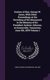 Oration of Hon. George W. Jones, with Other Proceedings at the Unveiling of the Monument to the Memory of Ex-President Andrew Johnson, at Greeneville, Tennessee, June 5th, 1878 Volume 1