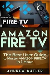 Amazon Fire TV: The Best User Guide to Master Amazon Fire TV in 1 Hour