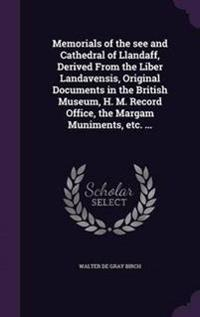 Memorials of the See and Cathedral of Llandaff, Derived from the Liber Landavensis, Original Documents in the British Museum, H. M. Record Office, the Margam Muniments, Etc. ...