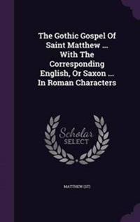 The Gothic Gospel of Saint Matthew ... with the Corresponding English, or Saxon ... in Roman Characters