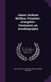 James Jackson McIlyar, Preacher-Evangelist-Freemason; An Autobiography