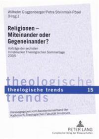 Religionen - Miteinander Oder Gegeneinander?: Vortraege Der Sechsten Innsbrucker Theologischen Sommertage 2005