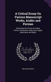 A Critical Essay on Various Manuscript Works, Arabic and Persian