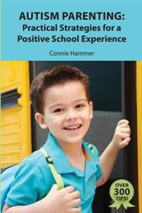Autism Parenting: Practical Strategies for a Positive School Experience: Over 300 Tips for Parents to Enhance Their Child's School Succe