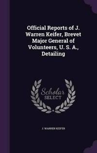 Official Reports of J. Warren Keifer, Brevet Major General of Volunteers, U. S. A., Detailing