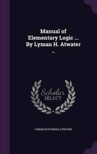 Manual of Elementary Logic ... by Lyman H. Atwater ..