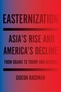 Easternization: Asia's Rise and America's Decline from Obama to Trump and Beyond
