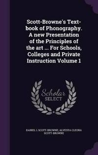 Scott-Browne's Text-Book of Phonography. a New Presentation of the Principles of the Art ... for Schools, Colleges and Private Instruction Volume 1