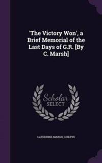 'The Victory Won', a Brief Memorial of the Last Days of G.R. [By C. Marsh]