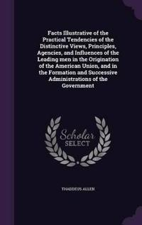 Facts Illustrative of the Practical Tendencies of the Distinctive Views, Principles, Agencies, and Influences of the Leading Men in the Origination of the American Union, and in the Formation and Successive Administrations of the Government