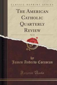 The American Catholic Quarterly Review, Vol. 12 (Classic Reprint)