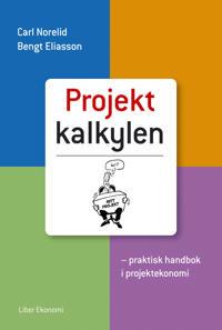 Projektkalkylen - praktisk handbok i projektekonomi