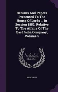 Returns and Papers Presented to the House of Lords ... in Session 1852, Relative to the Affairs of the East India Company, Volume 5
