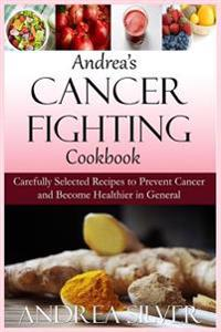 Andrea's Cancer Fighting Cookbook: Carefully Selected Recipes to Prevent Cancer and Become Healthier in General