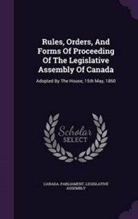 Rules, Orders, and Forms of Proceeding of the Legislative Assembly of Canada