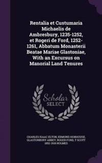 Rentalia Et Custumaria Michaelis de Ambresbury, 1235-1252, Et Rogeri de Ford, 1252-1261, Abbatum Monasterii Beatae Mariae Glastoniae, with an Excursus on Manorial Land Tenures