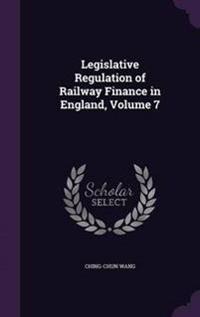 Legislative Regulation of Railway Finance in England, Volume 7