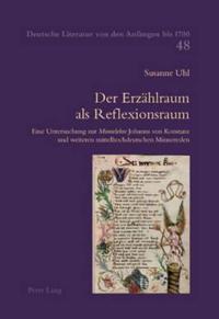 """Der Erzaehlraum ALS Reflexionsraum: Eine Untersuchung Zur """"Minnelehre"""" Johanns Von Konstanz Und Weiteren Mittelhochdeutschen Minnereden"""
