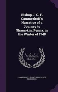 Bishop J. C. F. Cammerhoff's Narrative of a Journey to Shamokin, Penna. in the Winter of 1748