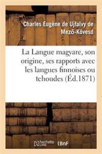 La Langue Magyare, Son Origine, Ses Rapports Avec Les Langues Finnoises Ou Tchoudes