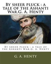 By Sheer Pluck: A Tale of the Ashanti War.G. A. Henty