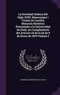 La Sociedad Chilena del Siglo XVIII. Mayorazgos I Titulos de Castilla, Memoria Historica Presentada a la Universidad de Chile, En Cumplimiento del Articulo 22 de La Lei de 9 de Enero de 1879 Volume 1