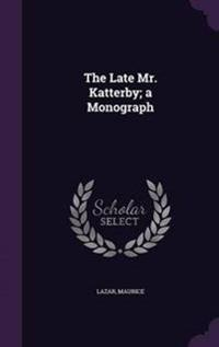 The Late Mr. Katterby; A Monograph
